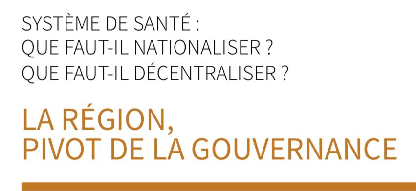 SYSTÈME DE SANTÉ : QUE FAUT-IL NATIONALISER ? QUE FAUT-IL DÉCENTRALISER ? LA RÉGION, PIVOT DE LA GOUVERNANCE